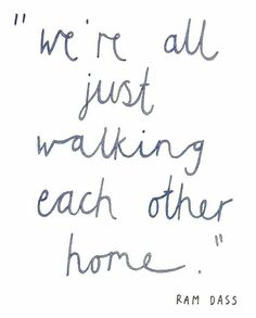 """The depth of this if you really think about it is incredible. We are all healing each other get """"home"""". Every person that crosses your path helps the journey. If you're lucky, the good people will hold your hand all the way to the front for...then follow you in."""