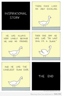 An inspirational story. (I never did get why the swan was hanging out with ducks, hahaha)