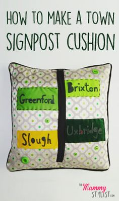 How to make a Town Signpost Cushion.  Designed to feature all the towns my boy has lived in the 3 years of his life – Brixton, Greenford, Uxbridge and Slough. An entry for the Hillarys Craft Competition 2015.