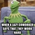 When a lazy Coworker says that they work hard | Kermit Couch