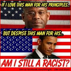 Do you still think I'm a racist just because I can't stand Obama?!? That race card gets played by his Sheeple whenever anyone disagrees with him. So tiring.