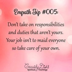 Empath Tip #005: Don't take on responsibilities and duties that aren't yours. Your job isn't to maid everyone so take care of your own. ~ CassidyDiehl