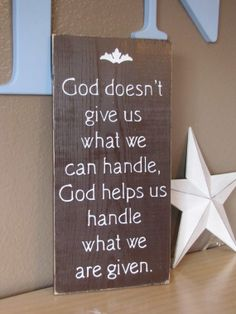 God doesn't give us what we can handle, God helps us handle what we are given