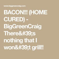 BACON!!! (HOME CURED) - BigGreenCraig      There's nothing that I won't grill!!
