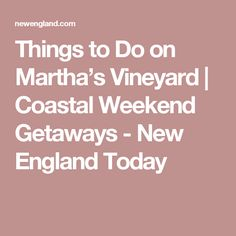 Things to Do on Martha's Vineyard | Coastal Weekend Getaways - New England Today