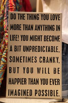 Do the thin you love more than anything in life. You might become a bit unpredictable, sometimes cranky, but you will be happier than you ever imagined possible. #quotes #inspiration