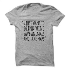 I just want to drink wine save animals and take naps - #teeshirt #mens shirt. GET YOURS => https://www.sunfrog.com/Pets/I-just-want-to-drink-wine-save-animals-and-take-naps-71374617-Guys.html?60505