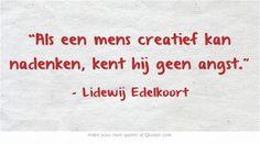 """""""Als een mens creatief kan nadenken, kent hij geen angst."""" Lidewij Edelkoort En daarom zijn dit soort verhalen een cadeautje: http://verhaallijnen.nl/weblog/2011/02/07/een-verhaal-is-een-cadeautje/"""