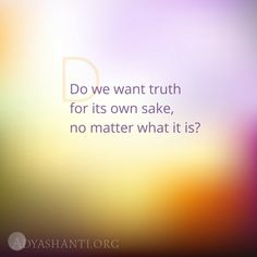 Do we want truth for its own sake, no matter what it is? ~ Adyashanti