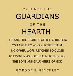 """""""You are the guardians of the hearth.  You are the bearers of the children.  You are they who nurture them.  No other work reaches so close to divinity as does the nurturing of the sons and daughters of God.""""  """"Guardians of the Hearth,"""" by Gordon B. Hinckley, Liahona, Feb. 2012"""