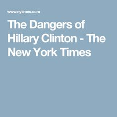 The Dangers of Hillary Clinton - The New York Times