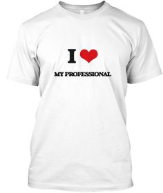 I Love My Professional White T-Shirt Front - This is the perfect gift for someone who loves My Professional. Thank you for visiting my page (Related terms: I Heart My Professional,I love professional,professional,able,ace,acknowledged,adept,competent,crack ...)