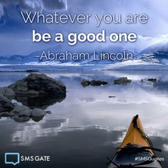 Whatever you are be a good one.  -Abraham Licoln