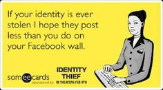 IF YOUR IDENTITY IS EVER STOLEN..I HOPE THEY...