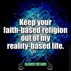 Keep your faith-based religion out of my reality-based life. • Here I was, minding my own business, when the news reminded me how religious people are intent on sticking their nose in EVERY aspect of our lives! Religion poisons everything, especially your common sense and respect for Liberty.