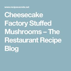 Cheesecake Factory Stuffed Mushrooms – The Restaurant Recipe Blog