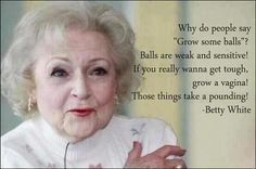 Betty White. With age comes perspective.  Gotta love her!!