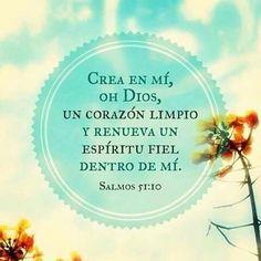 Salmo 51:10 .Arrepentimiento, y plegaria pidiendo purificación. ...Hazme oír gozo y alegría,  Y se recrearán los huesos que has abatido.  Sal 51:9  Esconde tu rostro de mis pecados,  Y borra todas mis maldades.  Sal 51:10  Crea en mí, oh Dios, un corazón limpio, Y renueva un espíritu recto dentro de mí.  No me eches de delante de ti,  Y no quites de mí tu santo Espíritu.  Vuélveme el gozo de tu salvación,  Y espíritu noble me sustente.