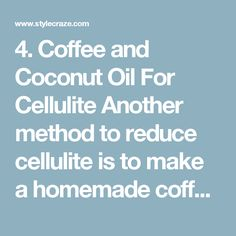 4.Coffee and Coconut Oil For Cellulite  Another method to reduce cellulite is to make a homemade coffee and coconut oil scrub. This scrub will also make your skin soft and smooth.  Mix coconut oil with sugar and coffee beans to make a natural scrub that will help reduce cellulite. The rough and raw texture of coffee and sugar will work as an exfoliant, opening up the clogged pores while coconut oil with ensure proper hydration in the skin. This mixture also stimulates proper lymph/blood…