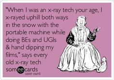 When I was an x-ray tech your age, I x-rayed uphill both ways in the snow with the portable machine while doing BEs and UGIs & hand dipping.