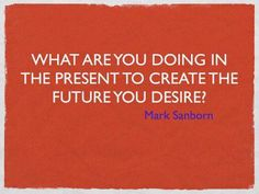 What are you doing in the present to create the future you desire? - Mark Sanborn