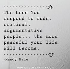 The less you respond to rude, critical, argumentative people...the more peaceful your life will become.