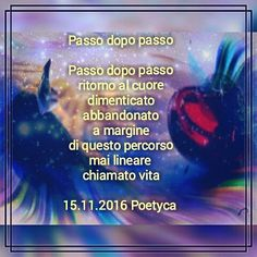 Passo dopo passo  Passo dopo passo ritorno al cuore dimenticato abbandonato a margine di questo percorso mai lineare  chiamato vita  15.11.2016 Poetyca  Step by step  Step by step return to the heart Forgot abandoned on the sidelines of this route never linear called life  15/11/2016 Poetyca
