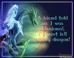 A friend told me I was delusional. I almost fell off my dragon!                                                                                                                                                                                 More