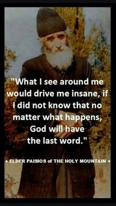 What I see around me would drive me insane, if I did not know that no matter what happens, God will have the last word. -Elder Paisios