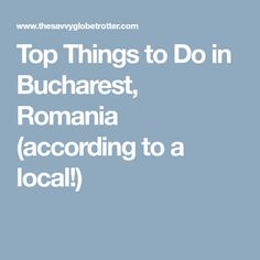 Top Things to Do in Bucharest, Romania (according to a local!)