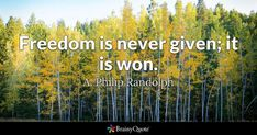 Freedom is never given; it is won. - A. Philip Randolph #brainyquote #QOTD #freedom #trees