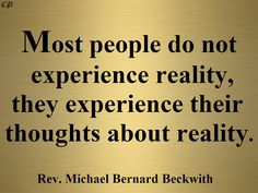 """""""Most people do not experience reality, they experience their thoughts about reality."""" - Rev. Michael Bernard Beckwith"""