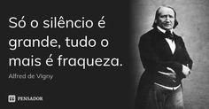 Só o silêncio é grande, tudo o mais é fraqueza. — Alfred de Vigny