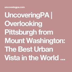 UncoveringPA | Overlooking Pittsburgh from Mount Washington: The Best Urban Vista in the World - UncoveringPA