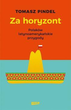 Za horyzont. Polaków latynoamerykańskie przygody   Tomasz Pindel - Księgarnia znak.com.pl Haiti, Indiana, Culture