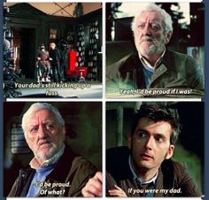 No, no, it's just a waterfall from my eyes: -I'd be proud. -Of what? -If you were my dad. This was one of the most touching scenes. The Doctor, who lost whatever family he had, well, Wilf is like a father to him. The Doctor is 900 years older and Wilf is like his dad.