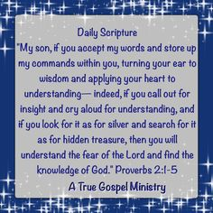 """Daily Scripture """"My son, if you accept my words and store up my commands within you, turning your ear to wisdom and applying your heart to understanding— indeed, if you call out for insight and cry aloud for understanding, and if you look for it as for silver and search for it as for hidden treasure, then you will understand the fear of the Lord and find the knowledge of God."""" #Proverbs 2:1-5 #dailyscripture #atruegospelministry #morningscripture #scripturequote #biblequote #instabible"""