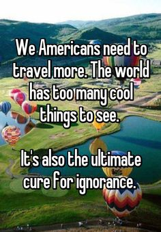 We Americans need to travel more. The world has too many cool things to see.   It's also the ultimate cure for ignorance.