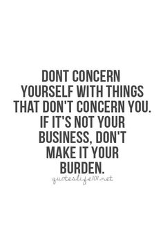 If its not your business don't make it your burden.