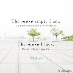 """The more empty I am, the more room is there for my Master. The more I lack, the more He will give me."" (C.H. Spurgeon)"