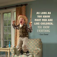As long as you know most men are like children, you know everything. – Coco Chanel