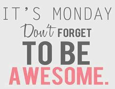 Monday doesn't have to be something we dread. Monday is a fresh start, a brand new week to be awesome!