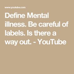 Define Mental illness. Be careful of labels. Is there a way out. - YouTube