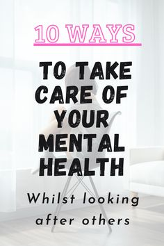 10 ways to take care of your mental health whilst caring for others