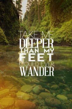 take me deeper than my feet could ever wander where my faith will be made stronger, to wherever you may call me