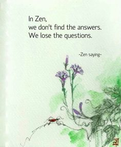 "❥ ""In Zen, we don't find the answers.  We lose the questions."" ★★★"