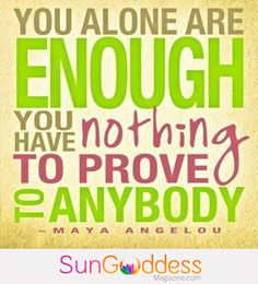You are enough! You have nothing to prove to anybody! — Mind, Body, Spirit. Brought to you by SunGoddess Magazine: Igniting the Powerful Goddess WIthin http://sungoddessmagazine.com
