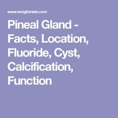 Pineal Gland - Facts, Location, Fluoride, Cyst, Calcification, Function