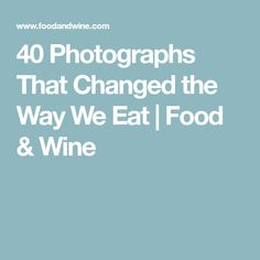 40 Photographs That Changed the Way We Eat | Food & Wine