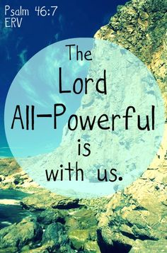 Psalm 46:7 ~ The Lord all powerful is with us...